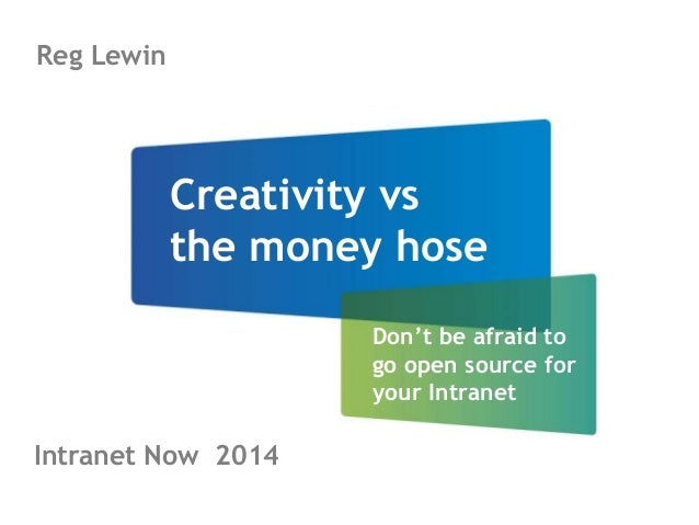 Creativity vs  the money hose  Don't be afraid to  go open source for  your Intranet  Reg Lewin  Intranet Now 2014