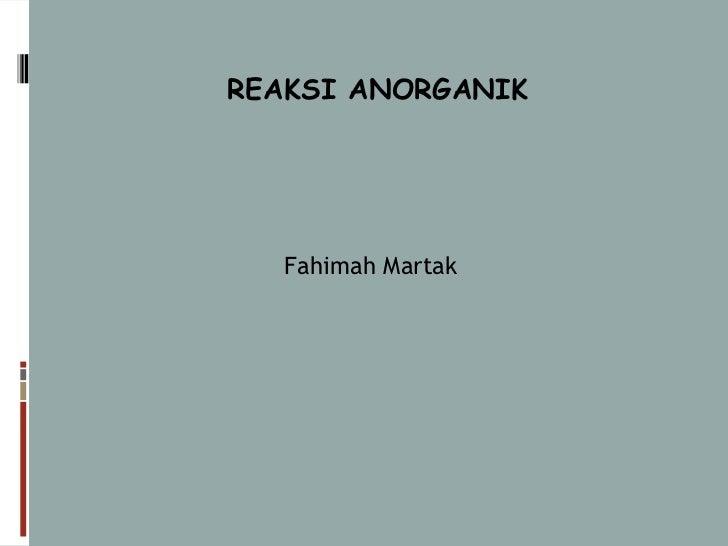 REAKSI ANORGANIK   Fahimah Martak