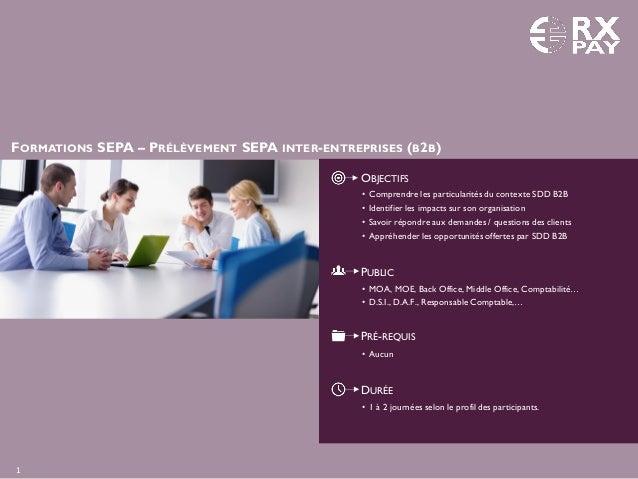 FORMATIONS SEPA – PRÉLÈVEMENT SEPA INTER-ENTREPRISES (B2B) OBJECTIFS PUBLIC PRÉ-REQUIS DURÉE • 1 à 2 journées selon le pro...