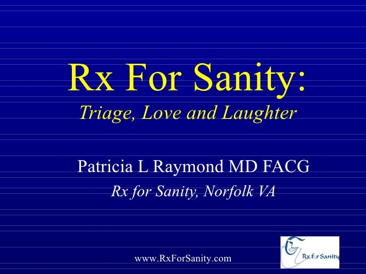Rx For Sanity:Triage, Love and LaughterPatricia L Raymond MD FACG   Rx for Sanity, Norfolk VA      www.RxForSanity.com