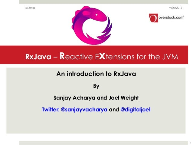 RxJava – Reactive Extensions for the JVM An introduction to RxJava By Sanjay Acharya and Joel Weight Twitter: @sanjayvacha...
