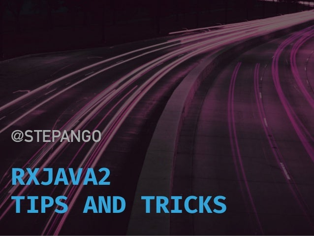 RXJAVA2 TIPS AND TRICKS @STEPANGO