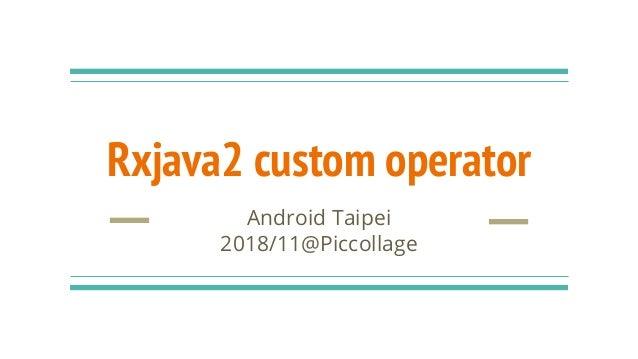 Rxjava2 custom operator Android Taipei 2018/11@Piccollage