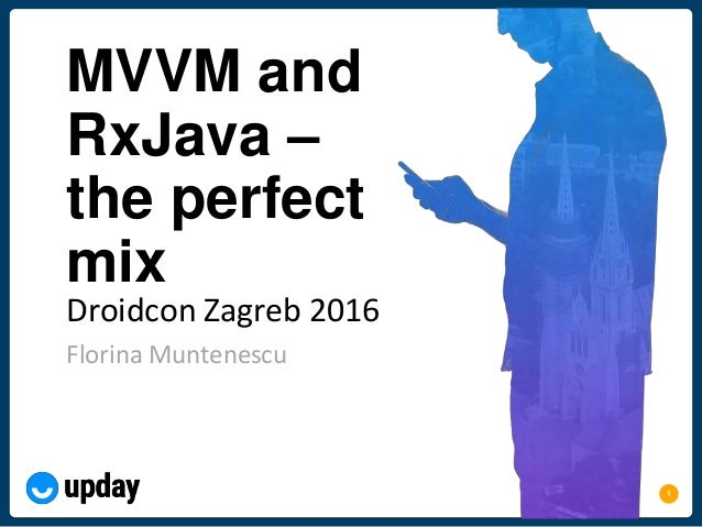1 MVVM and RxJava – the perfect mix Florina Muntenescu Droidcon Zagreb 2016