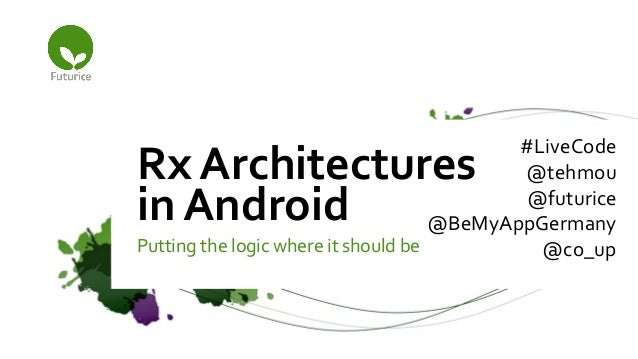 Putting the logic where it should be Rx Architectures in Android #LiveCode @tehmou @futurice @BeMyAppGermany @co_up