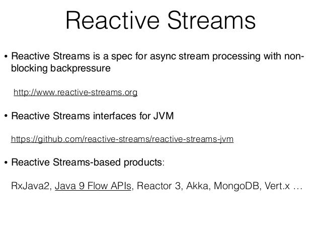 Reactive Streams • Reactive Streams is a spec for async stream processing with non- blocking backpressure  http://www.re...