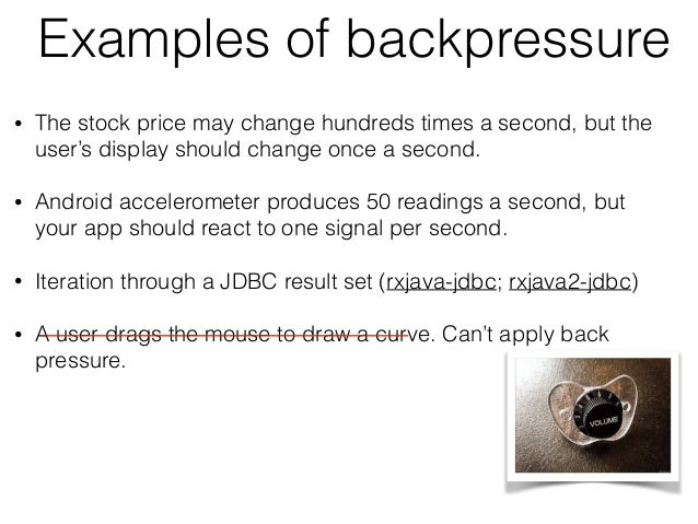 Examples of backpressure • The stock price may change hundreds times a second, but the user's display should change once a...