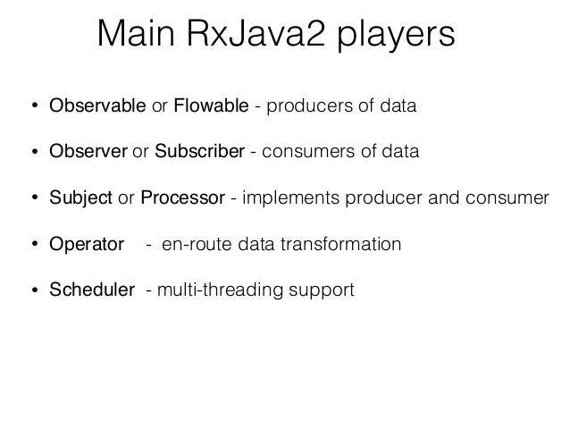 Main RxJava2 players • Observable or Flowable - producers of data • Observer or Subscriber - consumers of data • Subject o...