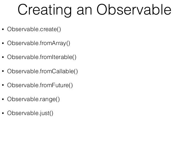 Creating an Observable • Observable.create() • Observable.fromArray() • Observable.fromIterable() • Observable.fromCallabl...