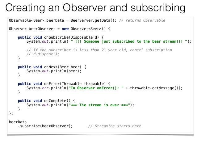 Creating an Observer and subscribing Observable<Beer> beerData = BeerServer.getData(); // returns Observable  Observer b...