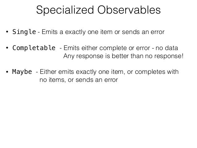 Specialized Observables • Single - Emits a exactly one item or sends an error • Completable - Emits either complete or err...