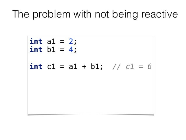 The problem with not being reactive int a1 = 2; int b1 = 4;  int c1 = a1 + b1; // c1 = 6