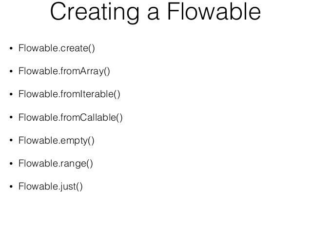 Creating a Flowable • Flowable.create() • Flowable.fromArray() • Flowable.fromIterable() • Flowable.fromCallable() • Flowa...
