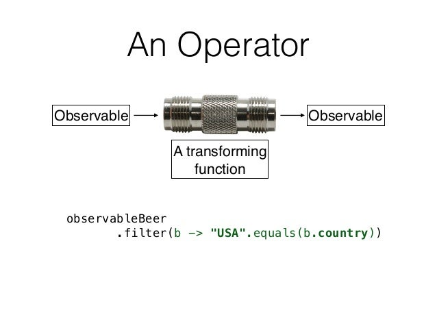 """An Operator Observable Observable A transforming function observableBeer .filter(b -> """"USA"""".equals(b.country))"""