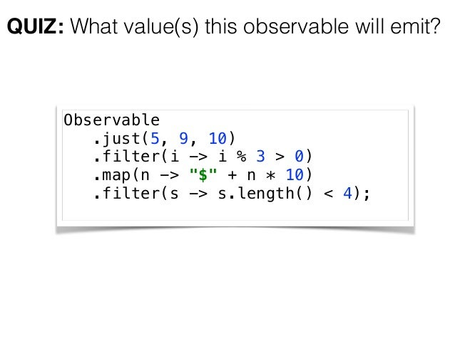 """QUIZ: What value(s) this observable will emit? Observable .just(5, 9, 10) .filter(i -> i % 3 > 0) .map(n -> """"$"""" + n * 1..."""