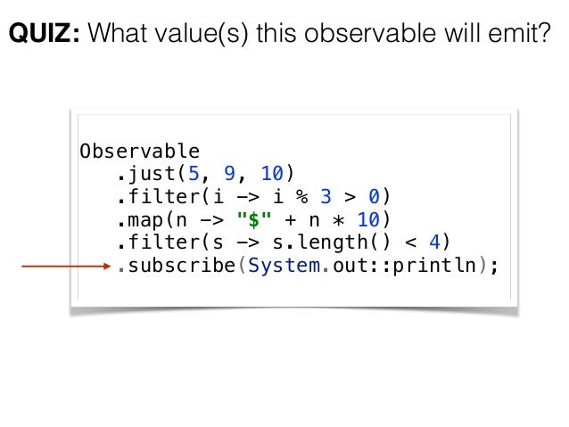 """Observable .just(5, 9, 10) .filter(i -> i % 3 > 0) .map(n -> """"$"""" + n * 10) .filter(s -> s.length() < 4) .subscribe(S..."""