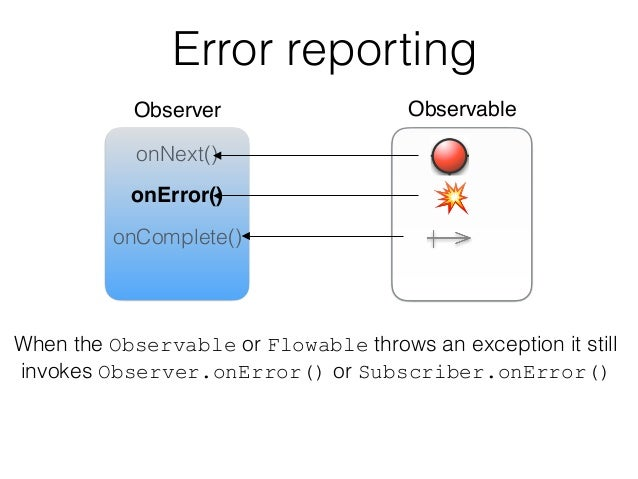 Error reporting Observer Observable onNext() onError() onComplete() When the Observable or Flowable throws an exception it...