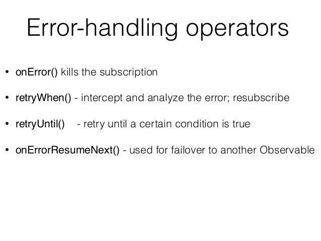 Error-handling operators • onError() kills the subscription • retryWhen() - intercept and analyze the error; resubscribe •...