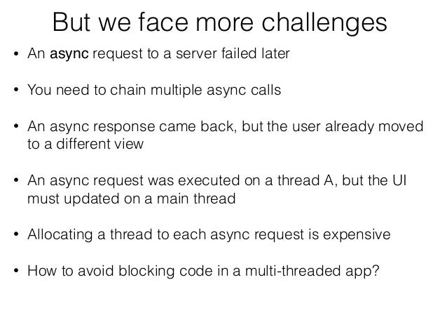 But we face more challenges • An async request to a server failed later • You need to chain multiple async calls • An asyn...
