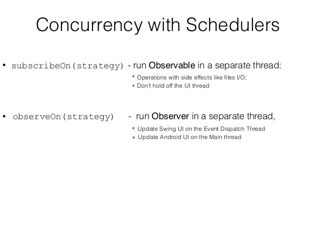 Concurrency with Schedulers • subscribeOn(strategy) - run Observable in a separate thread:  Operations with side effects ...