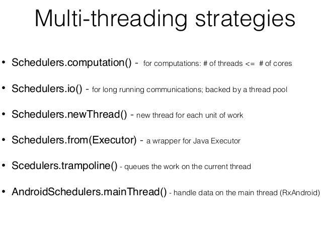 Multi-threading strategies • Schedulers.computation() - for computations: # of threads <= # of cores • Schedulers.io() - f...