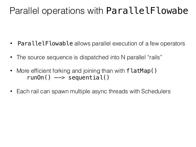 Parallel operations with ParallelFlowabe • ParallelFlowable allows parallel execution of a few operators • The source sequ...
