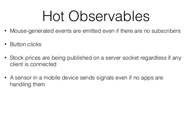Hot Observables • Mouse-generated events are emitted even if there are no subscribers • Button clicks • Stock prices are b...
