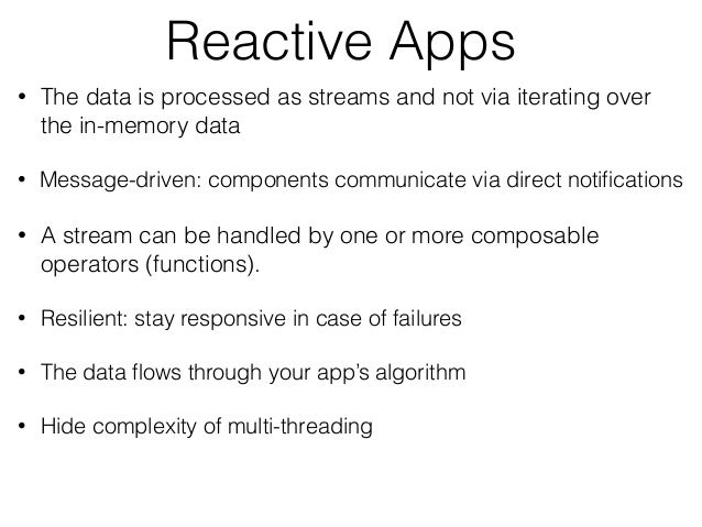 Reactive Apps • The data is processed as streams and not via iterating over the in-memory data • Message-driven: component...