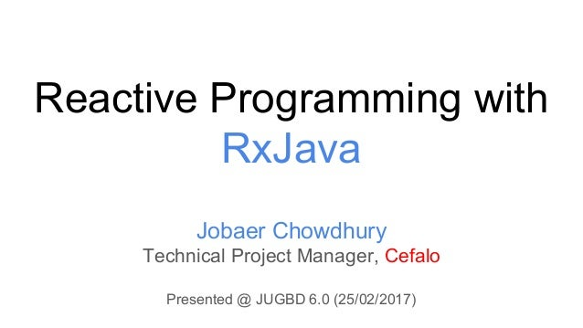 Reactive Programming with RxJava Jobaer Chowdhury Technical Project Manager, Cefalo Presented @ JUGBD 6.0 (25/02/2017)