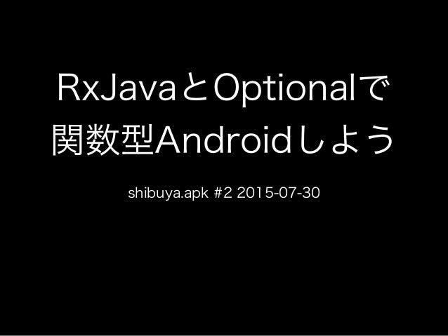 RxJavaとOptionalで 関数型Androidしよう shibuya.apk #2 2015-07-30