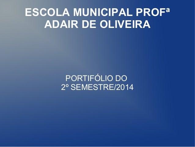 ESCOLA MUNICIPAL PROFª  ADAIR DE OLIVEIRA  PORTIFÓLIO DO  2º SEMESTRE/2014