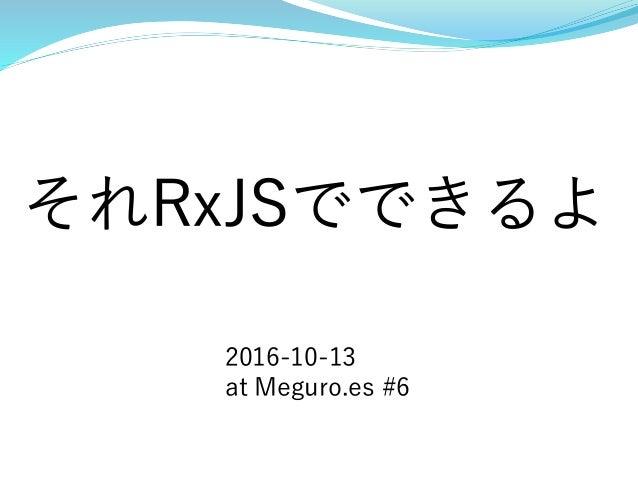 それRxJSでできるよ 2016-10-13 at Meguro.es #6