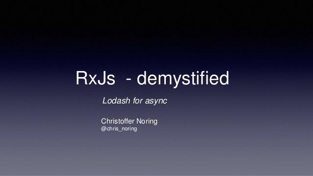 RxJs - demystified Christoffer Noring @chris_noring Lodash for async