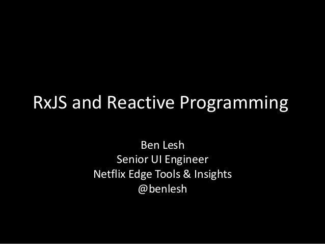 RxJS and Reactive Programming Ben Lesh Senior UI Engineer Netflix Edge Tools & Insights @benlesh