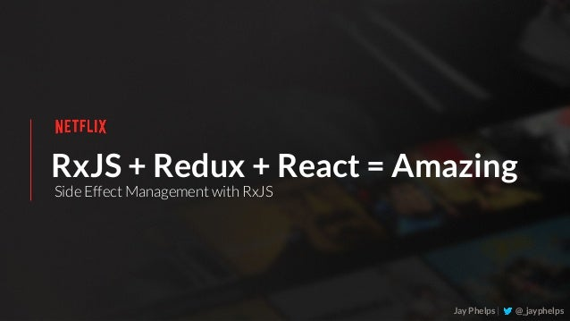 RxJS + Redux + React = Amazing Jay Phelps | @_jayphelps Side Effect Management with RxJS
