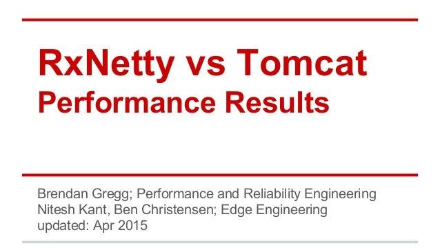 RxNetty vs Tomcat Performance Results Brendan Gregg; Performance and Reliability Engineering Nitesh Kant, Ben Christensen;...
