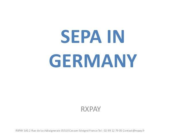SEPA IN GERMANY  RXPAY  RXPAY SAS 2 Rue de la châtaigneraie 35510 Cesson-Sévigné France Tel : 02 99 12 79 05 Contact@rxpay...