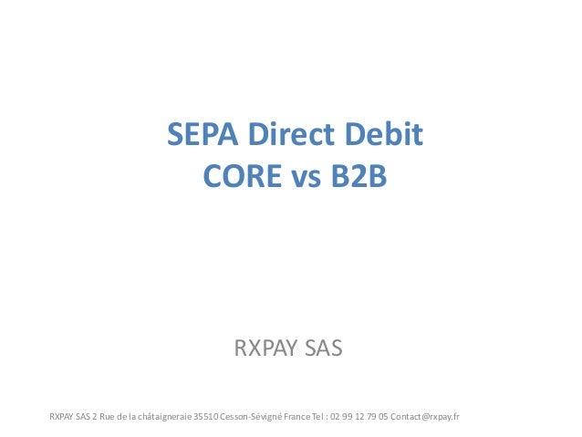 SEPA Direct Debit CORE vs B2B  RXPAY SAS  RXPAY SAS 2 Rue de la châtaigneraie 35510 Cesson-Sévigné France Tel : 02 99 12 7...