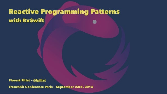 Reactive Programming Patterns with RxSwift Florent Pillet — @fpillet FrenchKit Conference Paris — September 23rd, 2016
