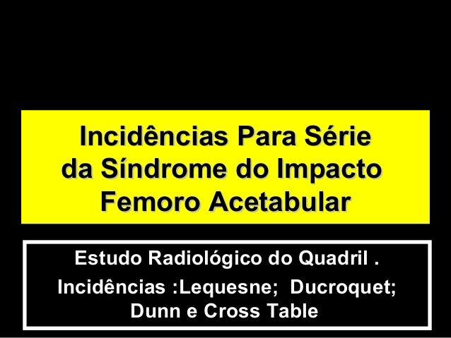 Estudo Radiológico do Quadril . Incidências :Lequesne; Ducroquet; Dunn e Cross Table Incidências Para SérieIncidências Par...