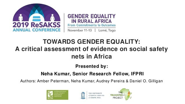 TOWARDS GENDER EQUALITY: A critical assessment of evidence on social safety nets in Africa Presented by: Neha Kumar, Senio...