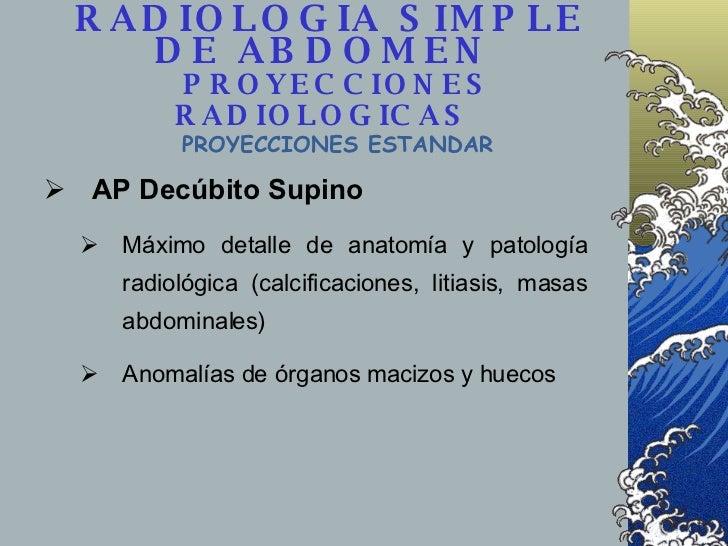 <ul><li>AP Decúbito Supino </li></ul><ul><ul><li>Máximo detalle de anatomía y patología radiológica (calcificaciones, liti...