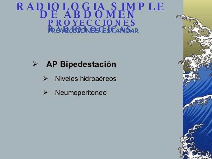 RADIOLOGIA SIMPLE DE ABDOMEN    PROYECCIONES RADIOLOGICAS <ul><li>AP Bipedestación </li></ul><ul><ul><li>Niveles hidroaére...