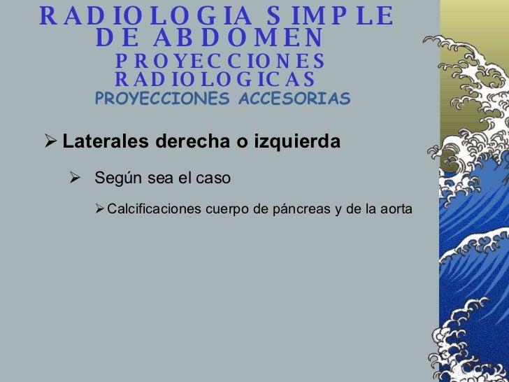 RADIOLOGIA SIMPLE DE ABDOMEN    PROYECCIONES RADIOLOGICAS <ul><li>Laterales derecha o izquierda  </li></ul><ul><ul><li>Seg...