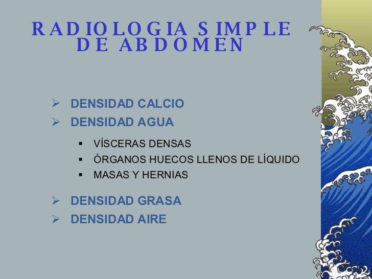 RADIOLOGIA SIMPLE DE ABDOMEN <ul><li>DENSIDAD CALCIO </li></ul><ul><li>DENSIDAD AGUA </li></ul><ul><ul><li>VÍSCERAS DENSAS...