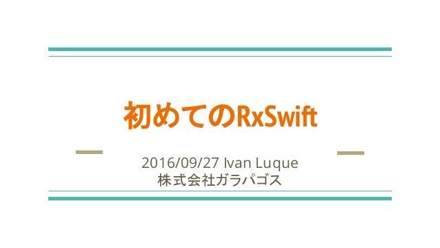 初めてのRxSwift 2016/09/27 Ivan Luque 株式会社ガラパゴス