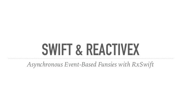 SWIFT & REACTIVEX Asynchronous Event-Based Funsies with RxSwift