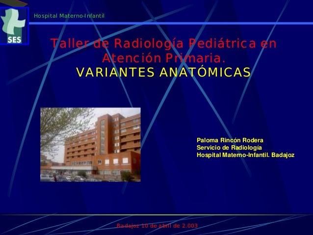 Paloma Rincón Rodera Servicio de Radiología Hospital Materno-Infantil. Badajoz Badajoz 10 de abril de 2.003 Hospital Mater...