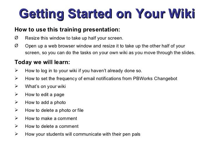 Getting Started on Your Wiki <ul><li>How to use this training presentation: </li></ul><ul><li>Resize this window to take u...