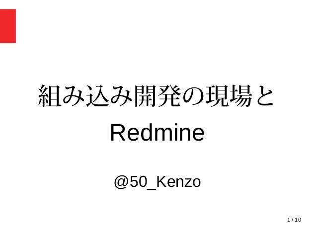 1 / 10 組み込み開発の現場と Redmine @50_Kenzo